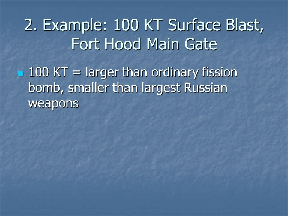 2. Example: 100 KT Surface Blast, Fort Hood Main Gate 100 KT = larger than ordinary fission bomb, smaller than largest Russian weapons 100 KT = larger
