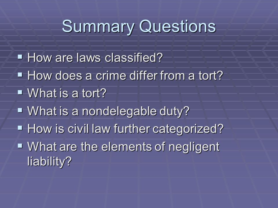 Summary Questions  How are laws classified?  How does a crime differ from a tort?  What is a tort?  What is a nondelegable duty?  How is civil la