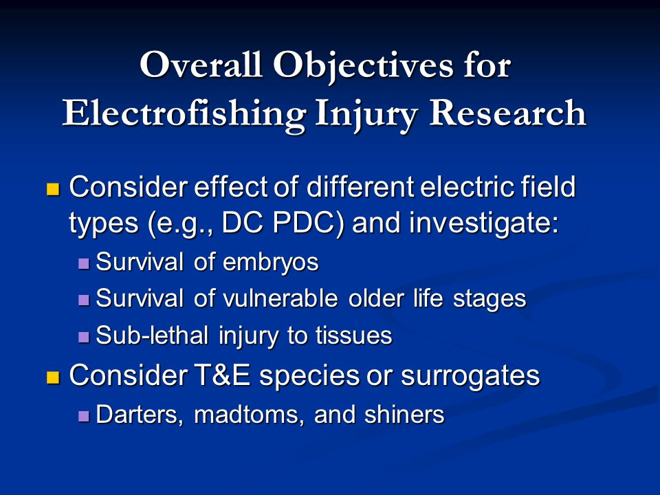 Overall Objectives for Electrofishing Injury Research Consider effect of different electric field types (e.g., DC PDC) and investigate: Consider effect of different electric field types (e.g., DC PDC) and investigate: Survival of embryos Survival of embryos Survival of vulnerable older life stages Survival of vulnerable older life stages Sub-lethal injury to tissues Sub-lethal injury to tissues Consider T&E species or surrogates Consider T&E species or surrogates Darters, madtoms, and shiners Darters, madtoms, and shiners