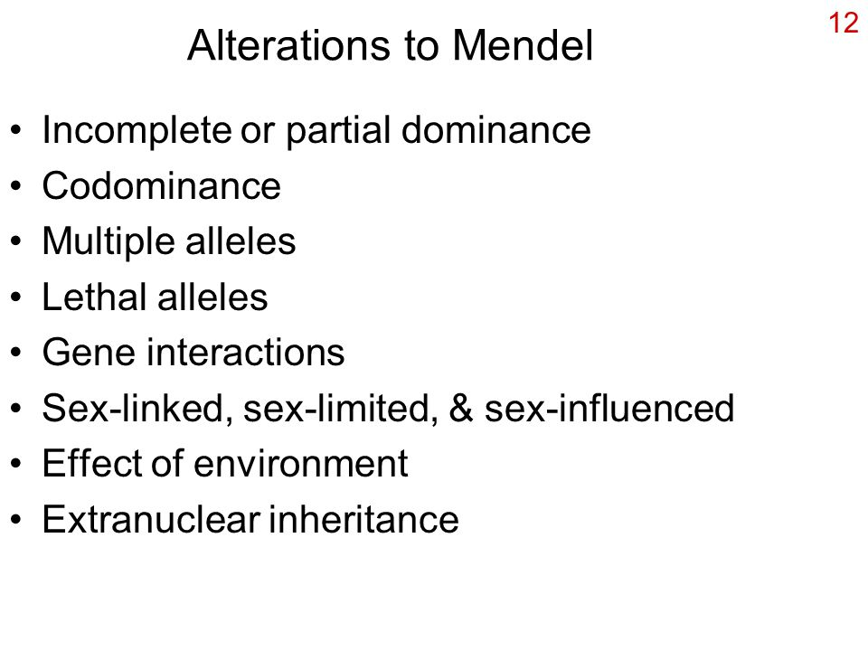 12 Alterations to Mendel Incomplete or partial dominance Codominance Multiple alleles Lethal alleles Gene interactions Sex-linked, sex-limited, & sex-influenced Effect of environment Extranuclear inheritance