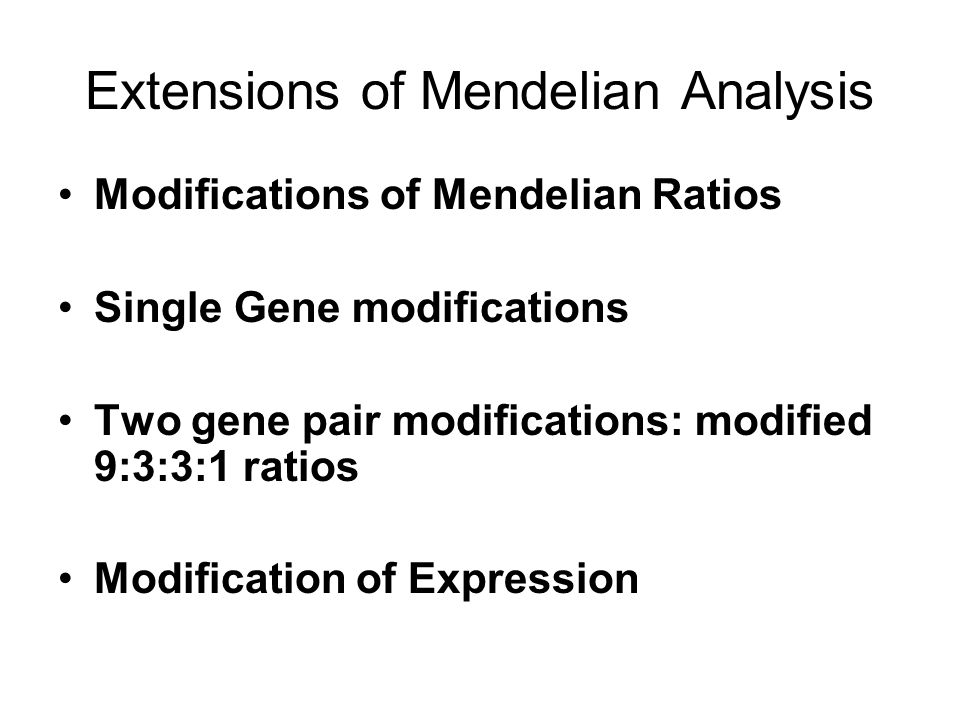 Extensions of Mendelian Analysis Modifications of Mendelian Ratios Single Gene modifications Two gene pair modifications: modified 9:3:3:1 ratios Modification of Expression
