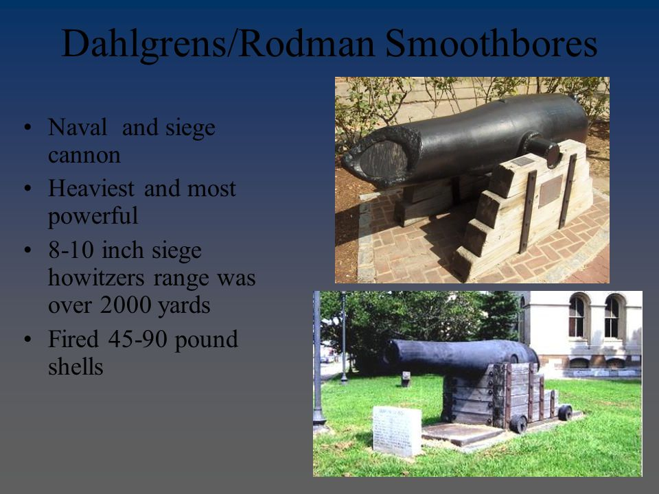 Dahlgrens/Rodman Smoothbores Naval and siege cannon Heaviest and most powerful 8-10 inch siege howitzers range was over 2000 yards Fired 45-90 pound shells