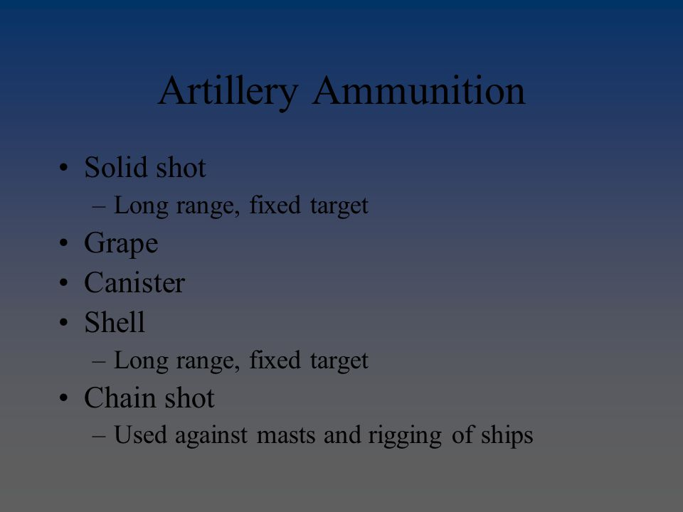 Artillery Ammunition Solid shot –Long range, fixed target Grape Canister Shell –Long range, fixed target Chain shot –Used against masts and rigging of ships