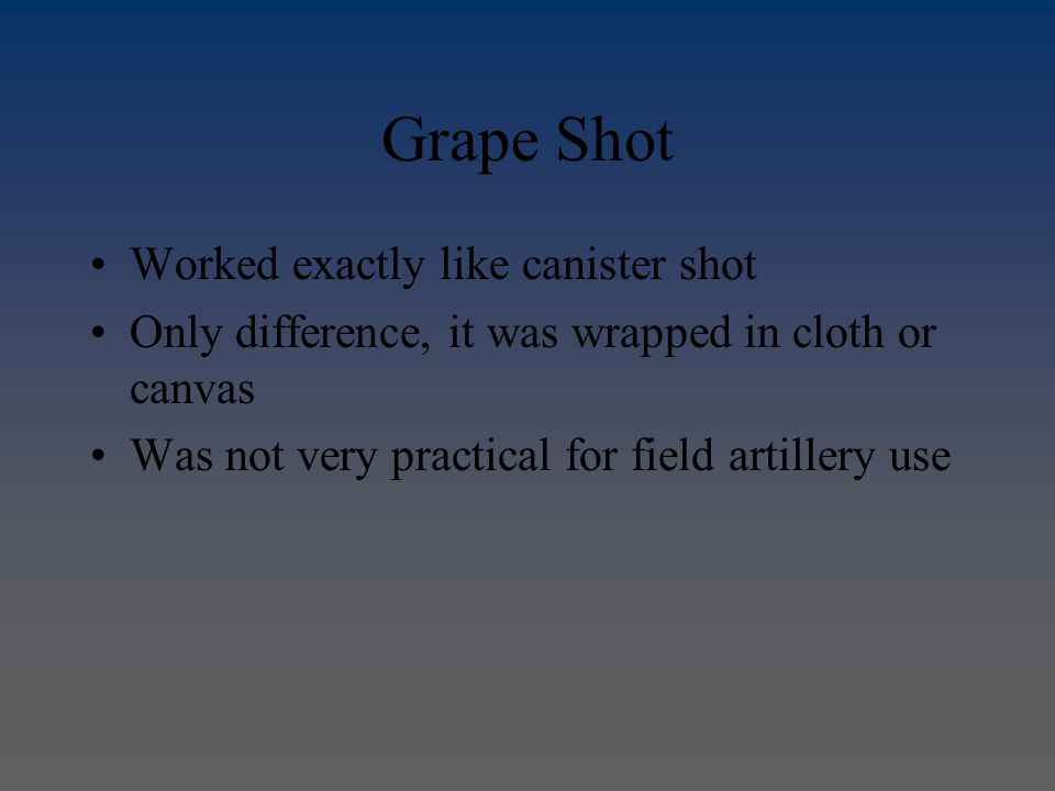 Grape Shot Worked exactly like canister shot Only difference, it was wrapped in cloth or canvas Was not very practical for field artillery use