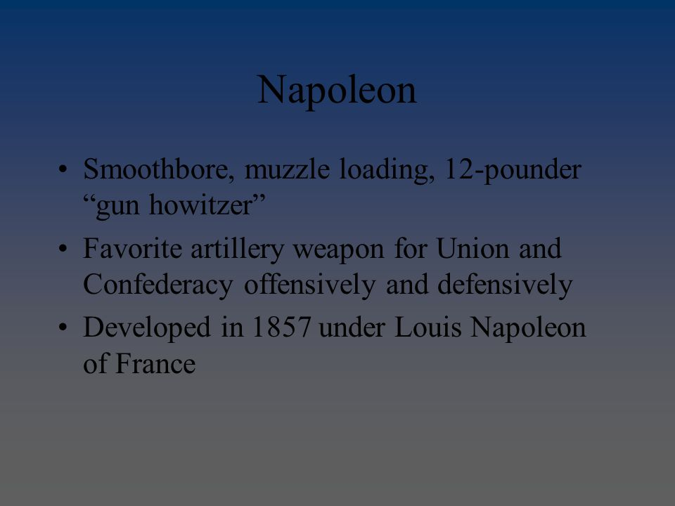 Napoleon Smoothbore, muzzle loading, 12-pounder gun howitzer Favorite artillery weapon for Union and Confederacy offensively and defensively Developed in 1857 under Louis Napoleon of France