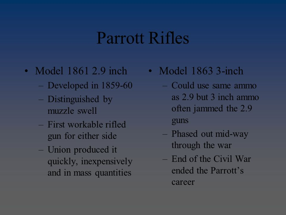 Parrott Rifles Model 1861 2.9 inch –Developed in 1859-60 –Distinguished by muzzle swell –First workable rifled gun for either side –Union produced it quickly, inexpensively and in mass quantities Model 1863 3-inch –Could use same ammo as 2.9 but 3 inch ammo often jammed the 2.9 guns –Phased out mid-way through the war –End of the Civil War ended the Parrott's career