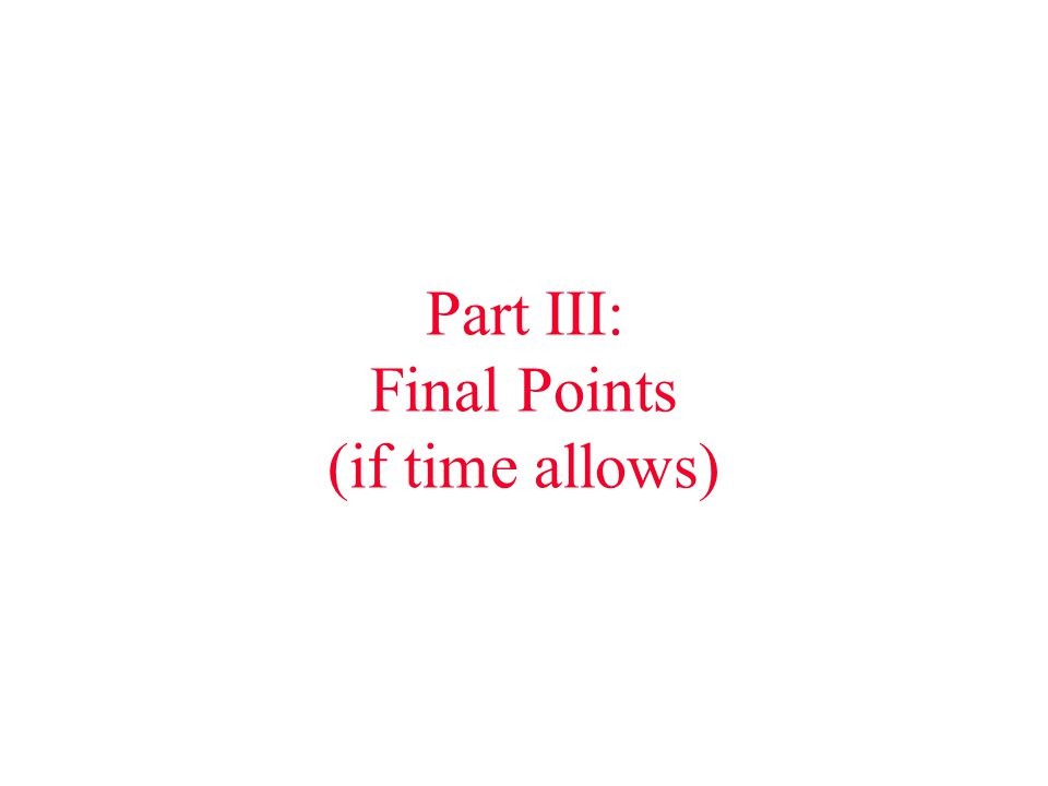 Part III: Final Points (if time allows)