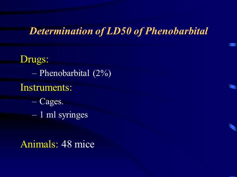 Determination of LD50 of Phenobarbital Drugs: –Phenobarbital (2%) Instruments: –Cages.