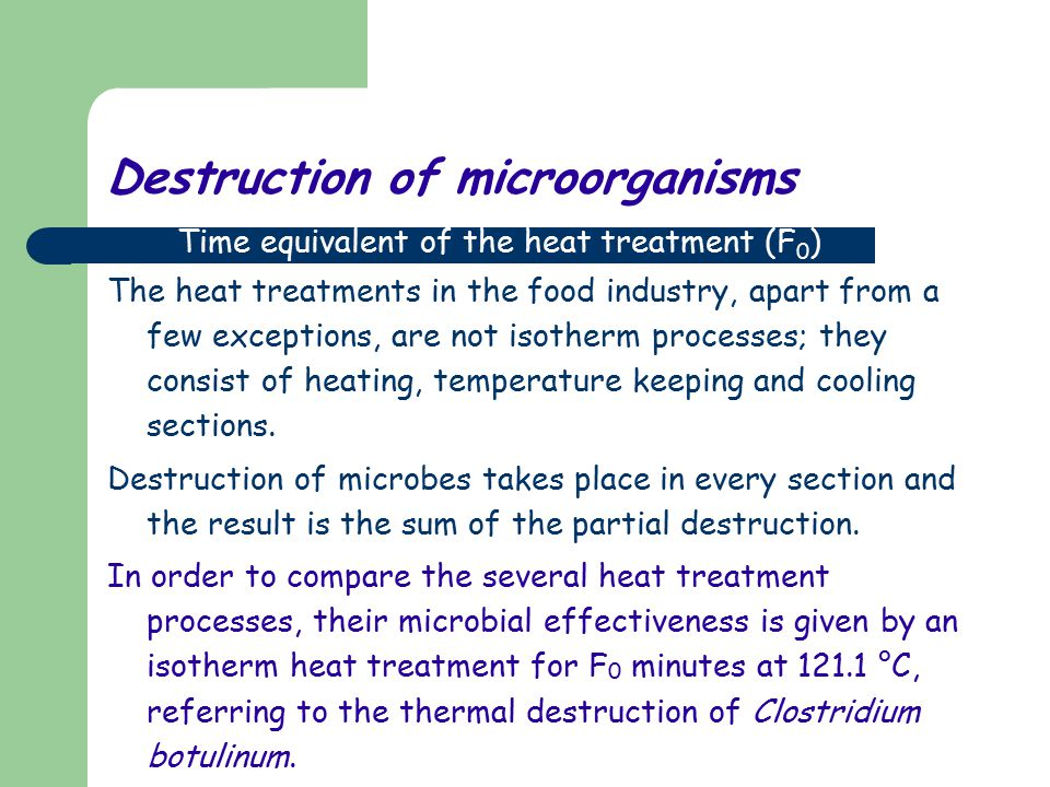 Destruction of microorganisms The heat treatments in the food industry, apart from a few exceptions, are not isotherm processes; they consist of heating, temperature keeping and cooling sections.