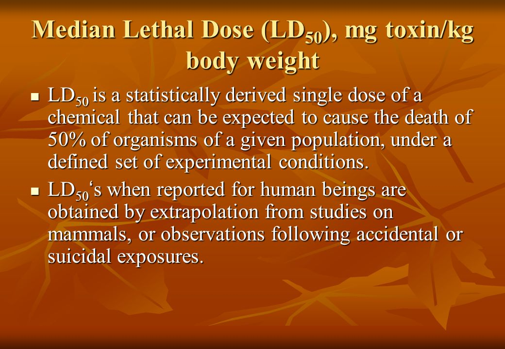 Median Lethal Dose (LD 50 ), mg toxin/kg body weight LD 50 is a statistically derived single dose of a chemical that can be expected to cause the death of 50% of organisms of a given population, under a defined set of experimental conditions.
