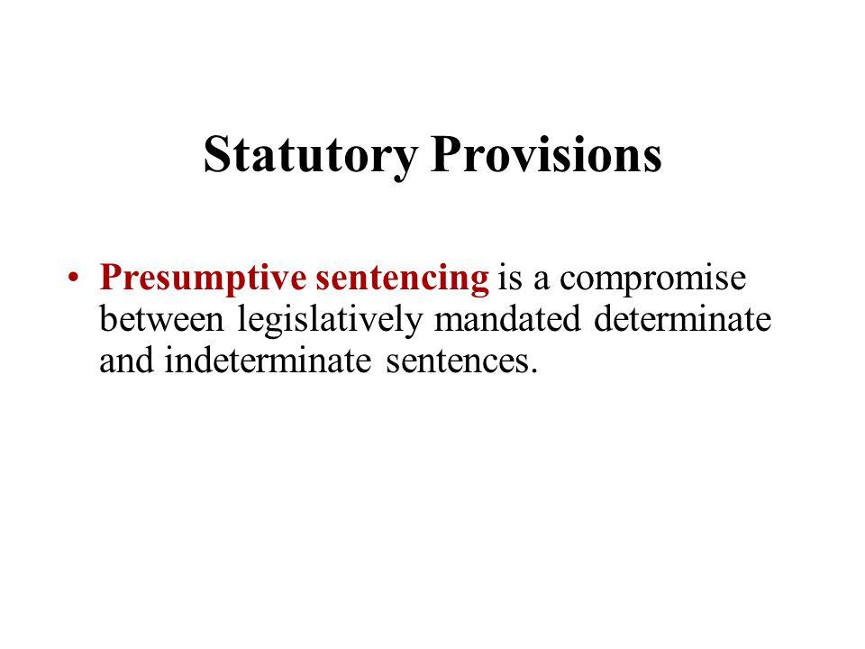 Presumptive sentencing is a compromise between legislatively mandated determinate and indeterminate sentences.