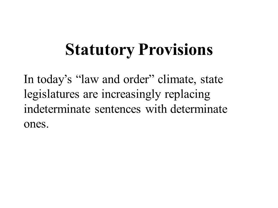 """Statutory Provisions In today's """"law and order"""" climate, state legislatures are increasingly replacing indeterminate sentences with determinate ones."""