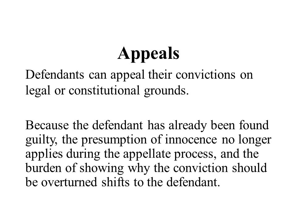 Appeals Defendants can appeal their convictions on legal or constitutional grounds. Because the defendant has already been found guilty, the presumpti