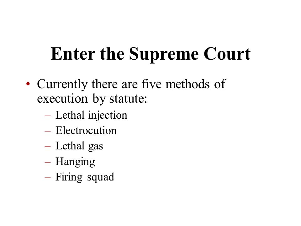 Enter the Supreme Court Currently there are five methods of execution by statute: –Lethal injection –Electrocution –Lethal gas –Hanging –Firing squad