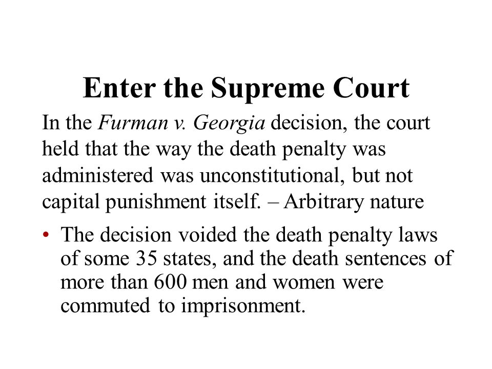 Enter the Supreme Court In the Furman v. Georgia decision, the court held that the way the death penalty was administered was unconstitutional, but no