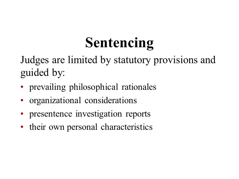 Sentencing Judges are limited by statutory provisions and guided by: prevailing philosophical rationales organizational considerations presentence inv