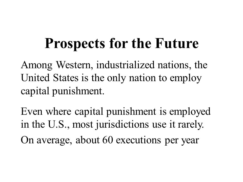 Prospects for the Future Among Western, industrialized nations, the United States is the only nation to employ capital punishment. Even where capital
