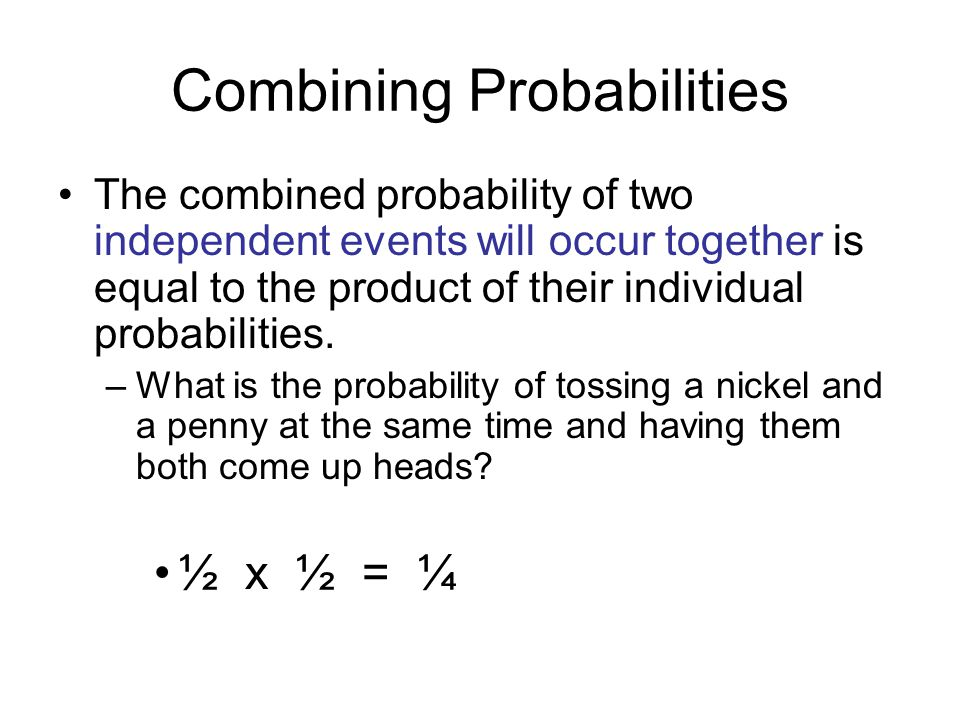 Combining Probabilities The combined probability of two independent events will occur together is equal to the product of their individual probabiliti