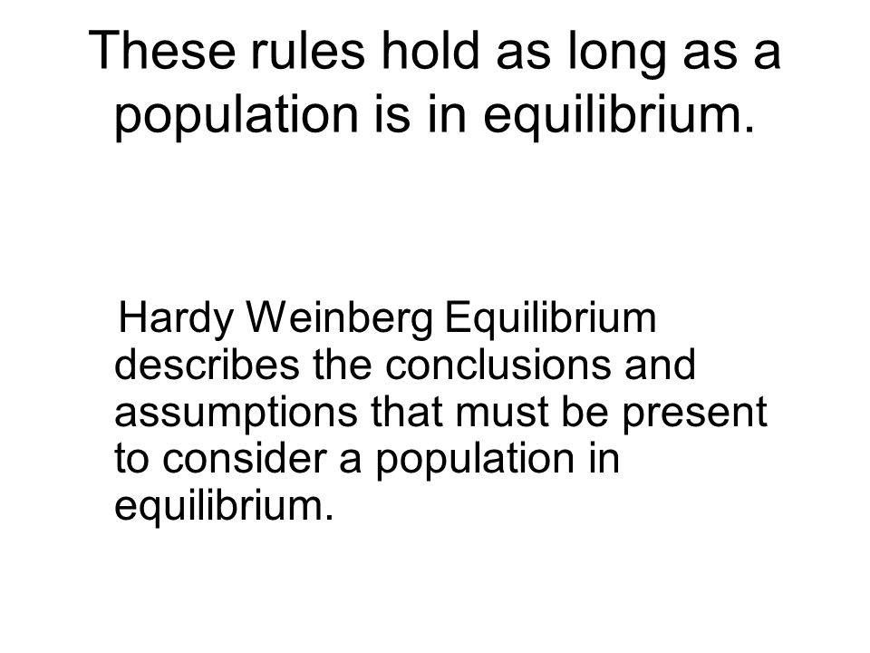 These rules hold as long as a population is in equilibrium. Hardy Weinberg Equilibrium describes the conclusions and assumptions that must be present