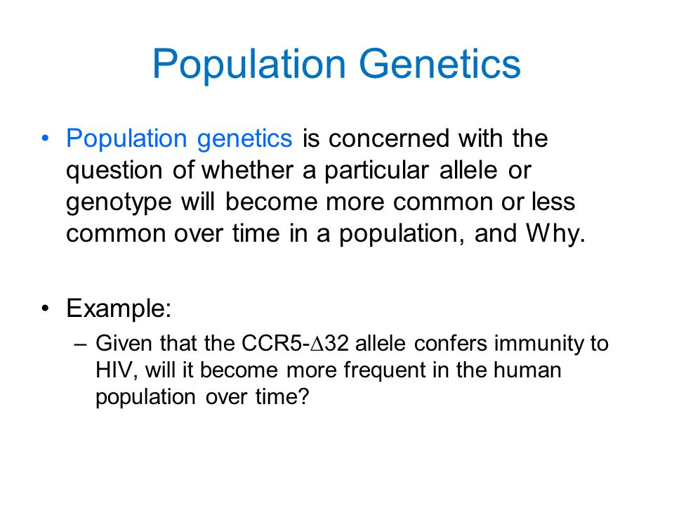 Population Genetics Population genetics is concerned with the question of whether a particular allele or genotype will become more common or less comm