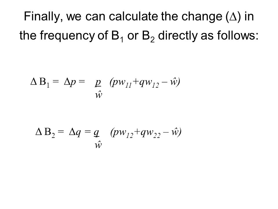 Finally, we can calculate the change (  ) in the frequency of B 1 or B 2 directly as follows: Δ B 1 = Δp = p (pw 11 +qw 12 – ŵ) ŵ Δ B 2 = Δq = q (pw 12 +qw 22 – ŵ) ŵ