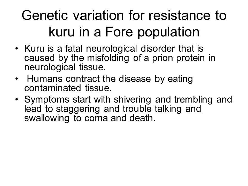 Genetic variation for resistance to kuru in a Fore population Kuru is a fatal neurological disorder that is caused by the misfolding of a prion protein in neurological tissue.