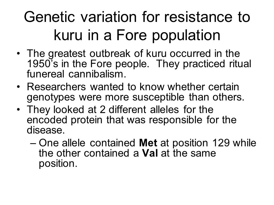 Genetic variation for resistance to kuru in a Fore population The greatest outbreak of kuru occurred in the 1950's in the Fore people. They practiced