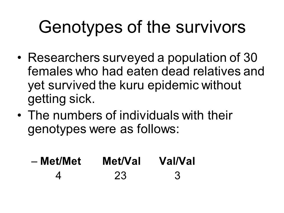 Genotypes of the survivors Researchers surveyed a population of 30 females who had eaten dead relatives and yet survived the kuru epidemic without getting sick.