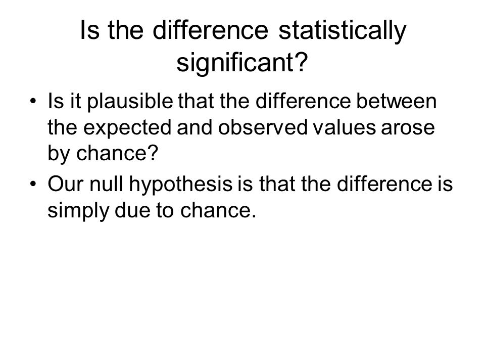 Is the difference statistically significant? Is it plausible that the difference between the expected and observed values arose by chance? Our null hy