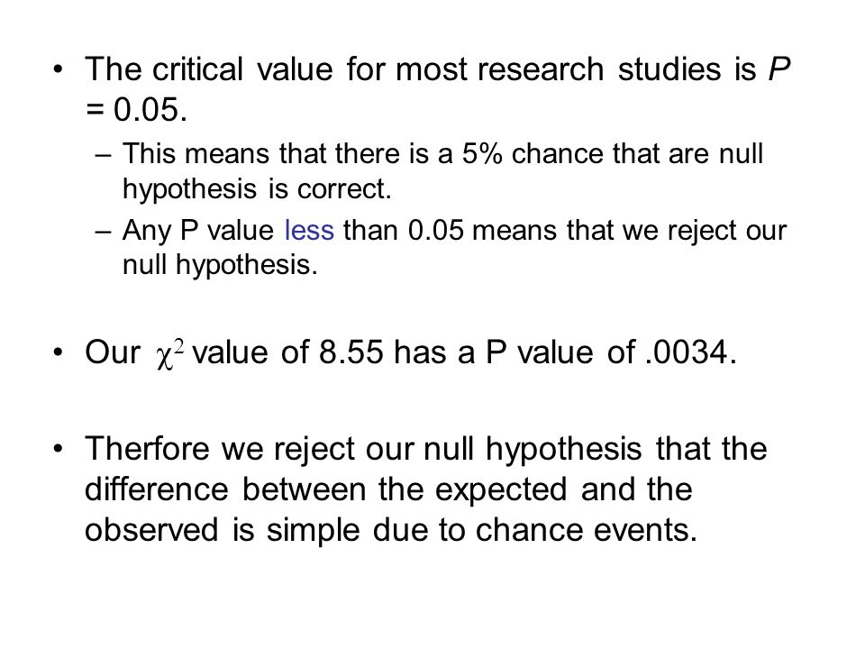 The critical value for most research studies is P = 0.05. –This means that there is a 5% chance that are null hypothesis is correct. –Any P value less