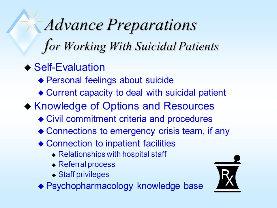 Advance Preparations For Working With Suicidal Patients -2 u Develop Good Relationship With Knowledgeable Physician(s) u Insist on medication evaluations u Insist that medication recommendations be followed as a condition of your continuing to provide therapy u Consult regularly with physician about prescriptions u Keep good notes on all of the above