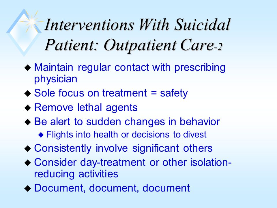 The Chronically Suicidal Patient  Extraordinarily difficult to treat  Suicide may be a part of defensive structure to escape pain  Gestures often have secondary gain or are expressions of rage  Regular consultation required  Highly stressful on clinician; manage own emotional resources  Be alert to countertransference  Don't do it if you doubt your own competence  Avoid narcissistic feelings of personal responsibility leading to rage and burnout