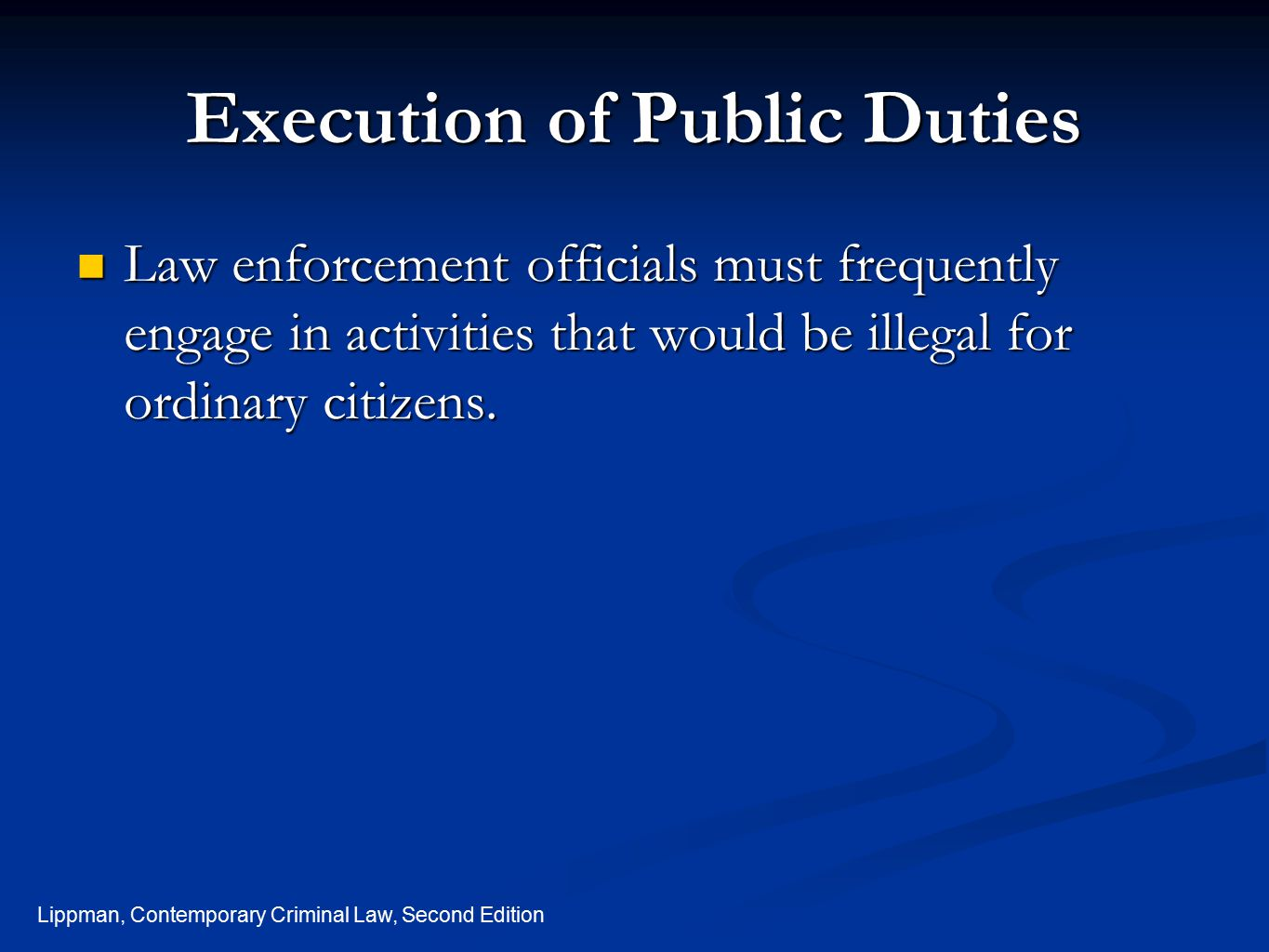 Lippman, Contemporary Criminal Law, Second Edition Execution of Public Duties Law enforcement officials must frequently engage in activities that woul
