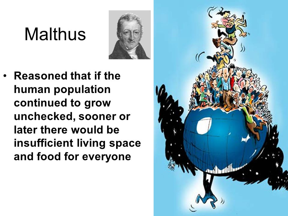 Malthus Reasoned that if the human population continued to grow unchecked, sooner or later there would be insufficient living space and food for everyone