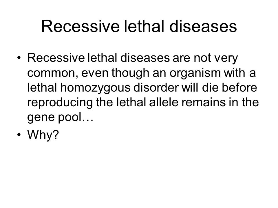Recessive lethal diseases Recessive lethal diseases are not very common, even though an organism with a lethal homozygous disorder will die before reproducing the lethal allele remains in the gene pool… Why