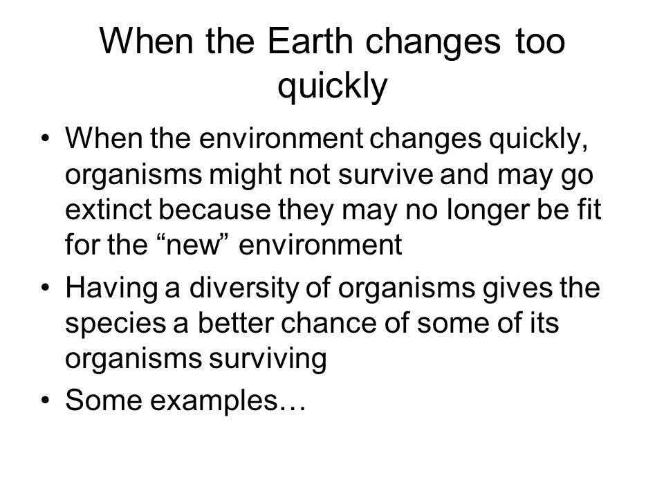When the Earth changes too quickly When the environment changes quickly, organisms might not survive and may go extinct because they may no longer be fit for the new environment Having a diversity of organisms gives the species a better chance of some of its organisms surviving Some examples…