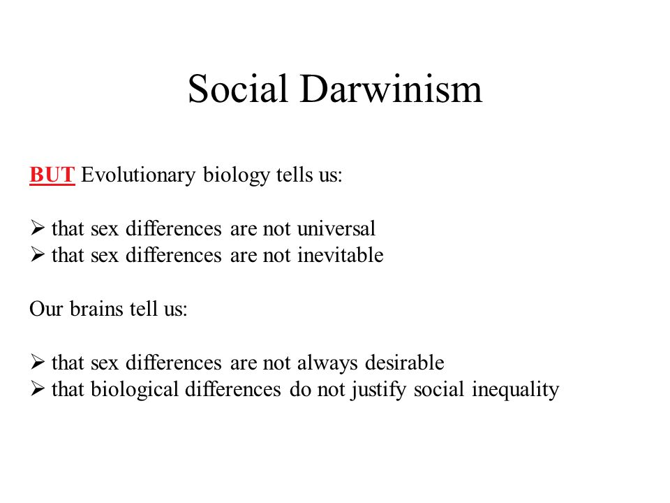 Social Darwinism BUT Evolutionary biology tells us:  that sex differences are not universal  that sex differences are not inevitable Our brains tell us:  that sex differences are not always desirable  that biological differences do not justify social inequality
