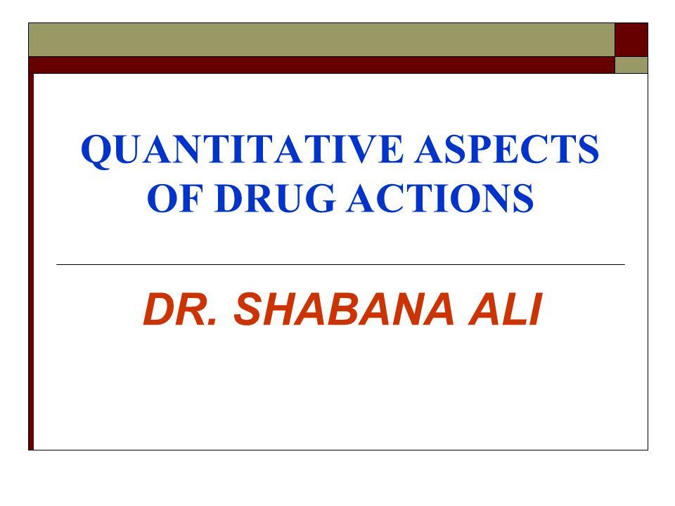 QUANTITATIVE ASPECTS OF DRUG ACTIONS DR. SHABANA ALI