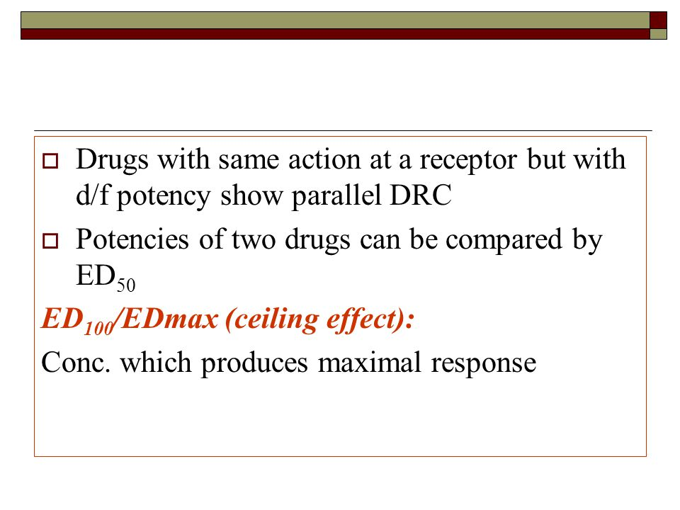  Drugs with same action at a receptor but with d/f potency show parallel DRC  Potencies of two drugs can be compared by ED 50 ED 100 /EDmax (ceiling effect): Conc.