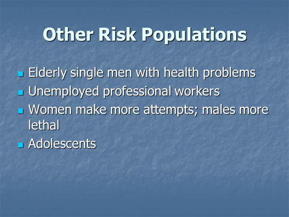 Other Risk Populations Elderly single men with health problems Elderly single men with health problems Unemployed professional workers Unemployed professional workers Women make more attempts; males more lethal Women make more attempts; males more lethal Adolescents Adolescents