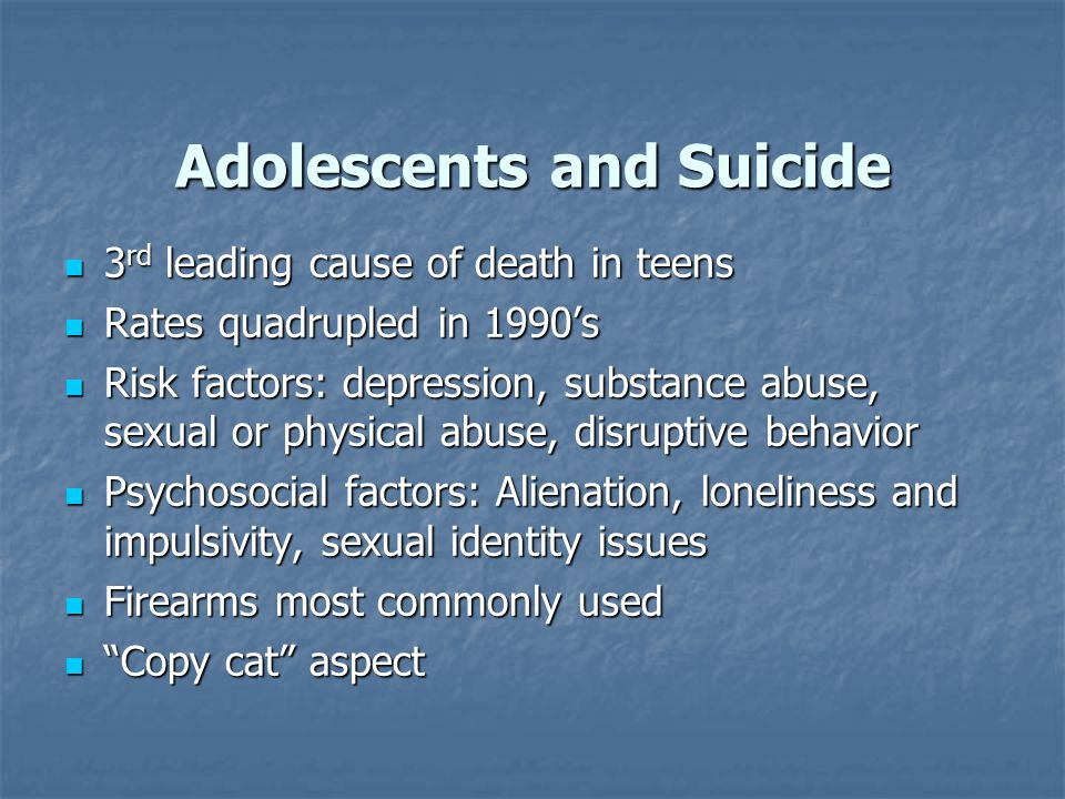 Adolescents and Suicide 3 rd leading cause of death in teens 3 rd leading cause of death in teens Rates quadrupled in 1990's Rates quadrupled in 1990's Risk factors: depression, substance abuse, sexual or physical abuse, disruptive behavior Risk factors: depression, substance abuse, sexual or physical abuse, disruptive behavior Psychosocial factors: Alienation, loneliness and impulsivity, sexual identity issues Psychosocial factors: Alienation, loneliness and impulsivity, sexual identity issues Firearms most commonly used Firearms most commonly used Copy cat aspect Copy cat aspect