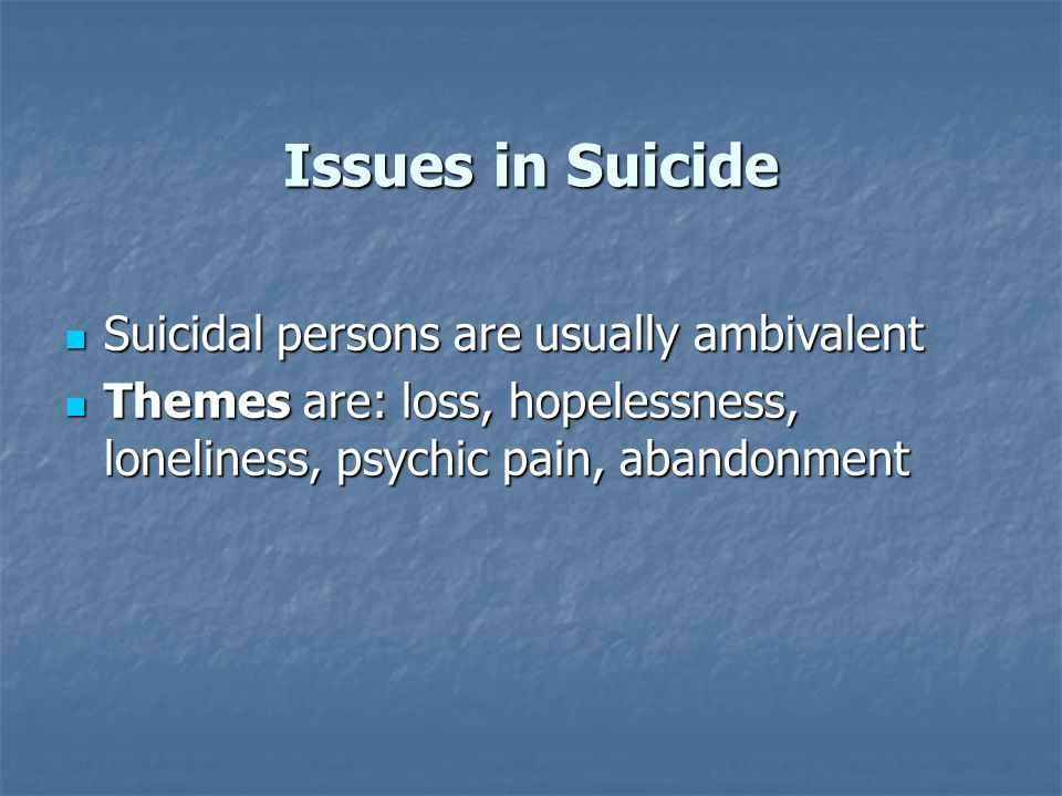 Issues in Suicide Suicidal persons are usually ambivalent Suicidal persons are usually ambivalent Themes are: loss, hopelessness, loneliness, psychic pain, abandonment Themes are: loss, hopelessness, loneliness, psychic pain, abandonment