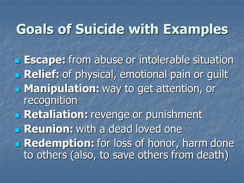 Goals of Suicide with Examples Escape: from abuse or intolerable situation Escape: from abuse or intolerable situation Relief: of physical, emotional pain or guilt Relief: of physical, emotional pain or guilt Manipulation: way to get attention, or recognition Manipulation: way to get attention, or recognition Retaliation: revenge or punishment Retaliation: revenge or punishment Reunion: with a dead loved one Reunion: with a dead loved one Redemption: for loss of honor, harm done to others (also, to save others from death) Redemption: for loss of honor, harm done to others (also, to save others from death)