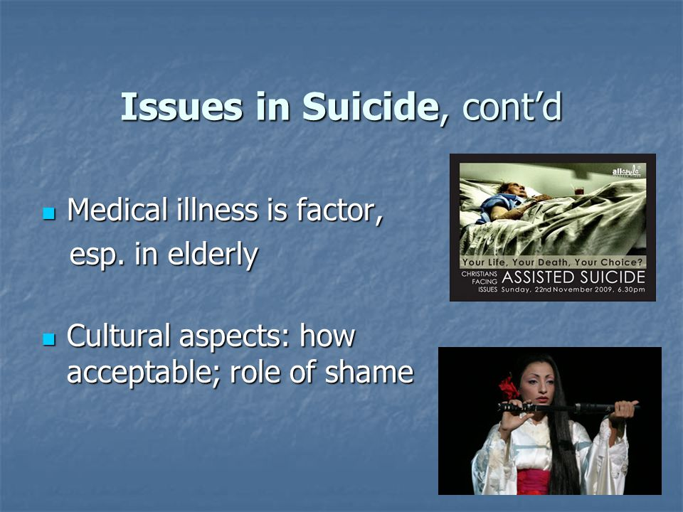 Issues in Suicide, cont'd Medical illness is factor, Medical illness is factor, esp.