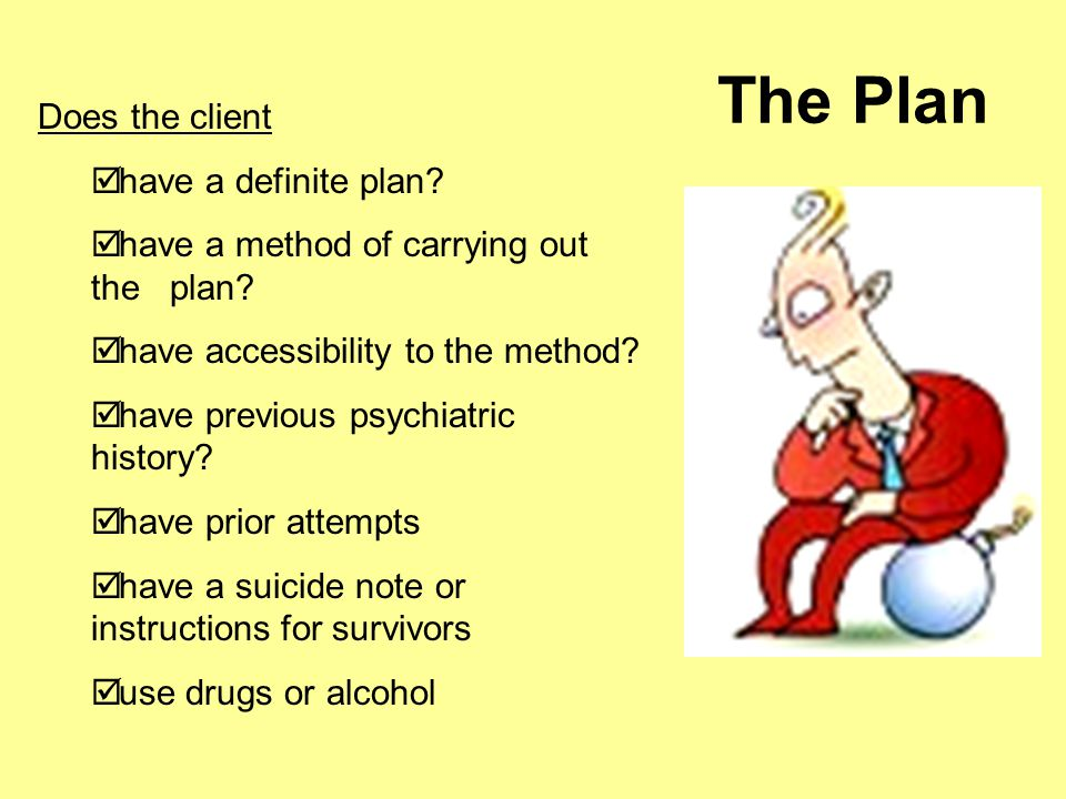The Plan Does the client  have a definite plan.  have a method of carrying out the plan.