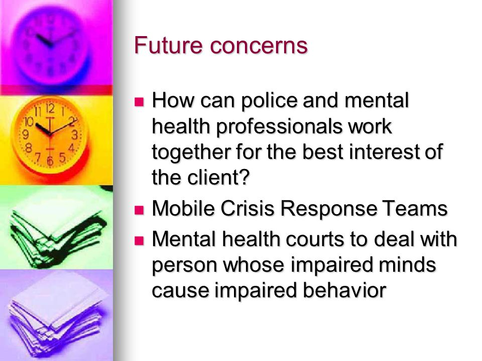 Future concerns How can police and mental health professionals work together for the best interest of the client.