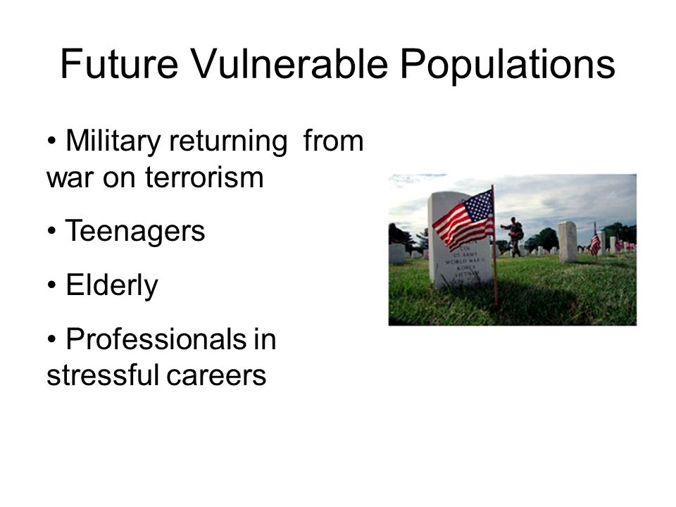 Future Vulnerable Populations Military returning from war on terrorism Teenagers Elderly Professionals in stressful careers