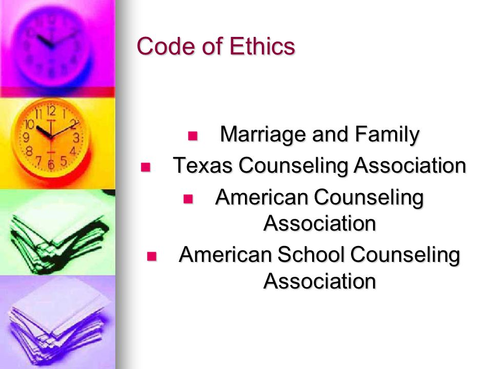 Code of Ethics Marriage and Family Marriage and Family Texas Counseling Association Texas Counseling Association American Counseling Association American Counseling Association American School Counseling Association American School Counseling Association
