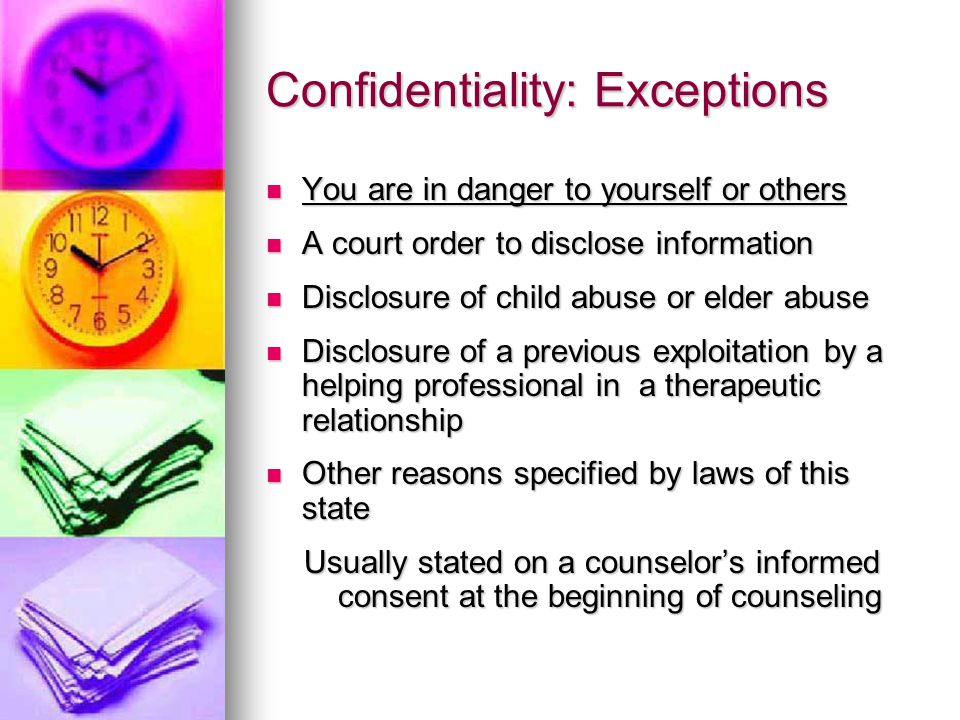 Confidentiality: Exceptions You are in danger to yourself or others You are in danger to yourself or others A court order to disclose information A court order to disclose information Disclosure of child abuse or elder abuse Disclosure of child abuse or elder abuse Disclosure of a previous exploitation by a helping professional in a therapeutic relationship Disclosure of a previous exploitation by a helping professional in a therapeutic relationship Other reasons specified by laws of this state Other reasons specified by laws of this state Usually stated on a counselor's informed consent at the beginning of counseling