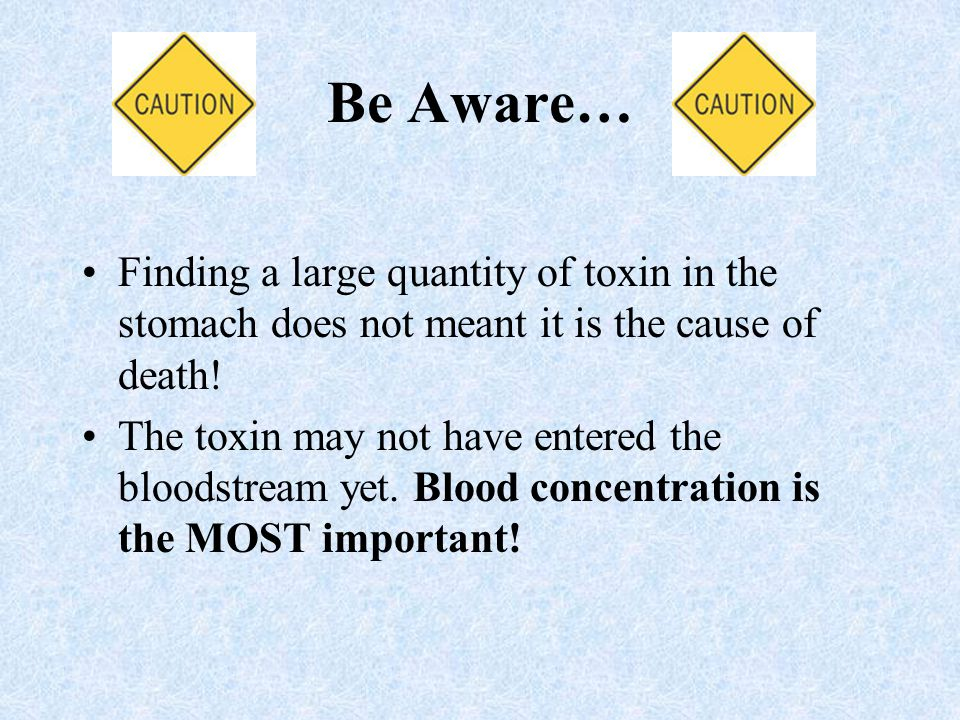 Be Aware… Finding a large quantity of toxin in the stomach does not meant it is the cause of death.
